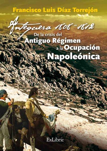 Antequera 1808 – 1812. Del Antiguo Régimen a la Ocupación Napoleónica