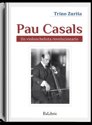 Pau Casals, un violonchelista revolucionario, libro de Trino Zurita
